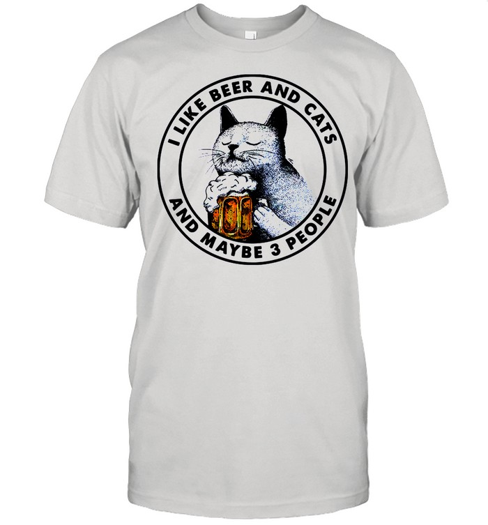I Like Beer And Cats And Maybe 3 People shirt