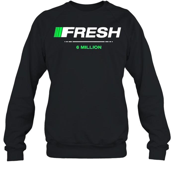 Fresh 6 million shirt Unisex Sweatshirt