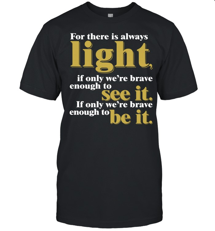 For There Is Always Light If Only We're Brave Enough To See It If Only We're Brave Enough To Be It Amanda Gorman shirt