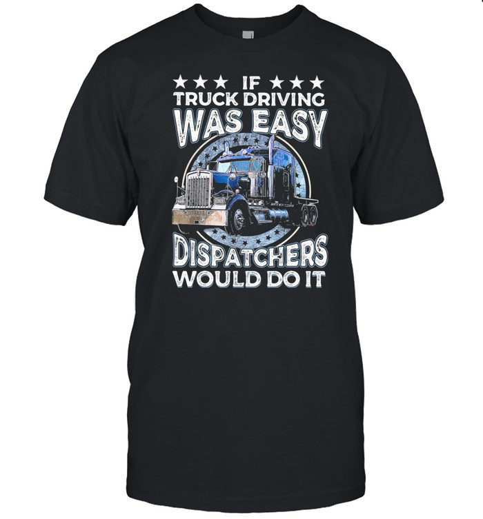 If Truck Driving Was Easy Disatchers Would Do It shirt