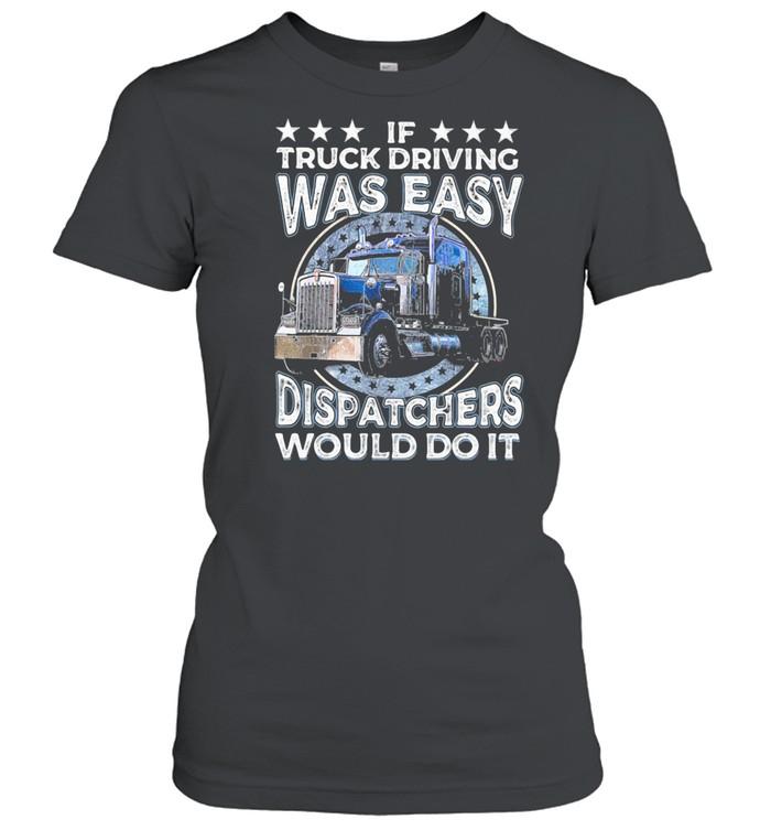 If Truck Driving Was Easy Disatchers Would Do It shirt Classic Women's T-shirt