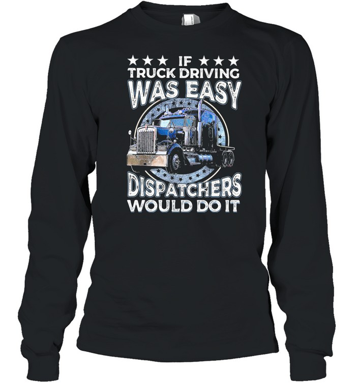 If Truck Driving Was Easy Disatchers Would Do It shirt Long Sleeved T-shirt