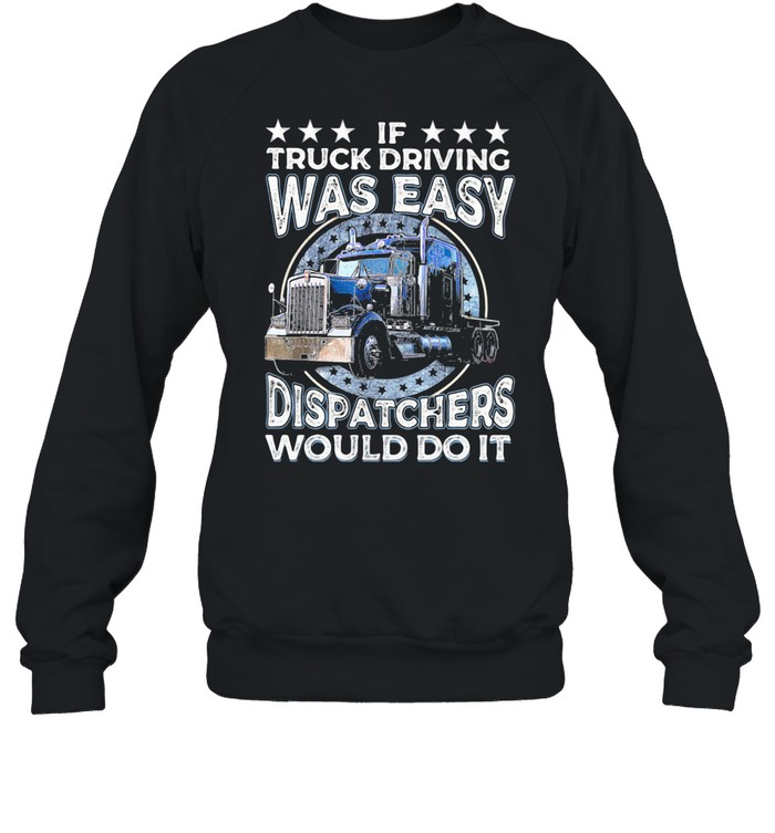 If Truck Driving Was Easy Disatchers Would Do It shirt Unisex Sweatshirt