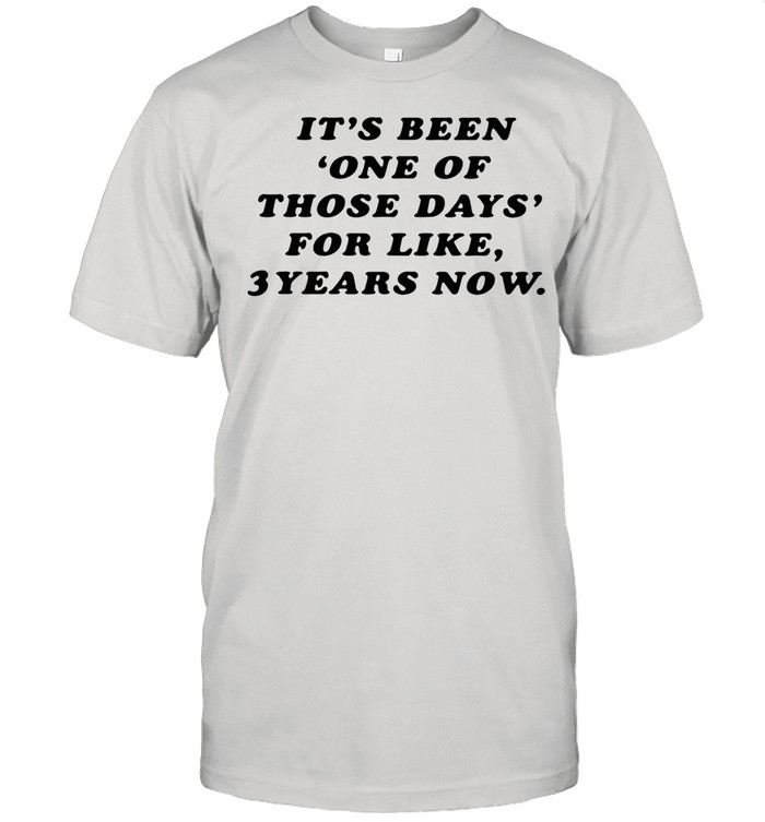 It's Been One Of Those Days For Like 3 Years Now shirt