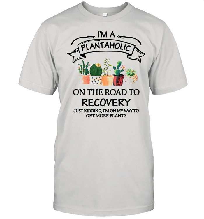 Garden I'm A Plantaholic On The Road To Recovery Just Kidding I'm On My Way To Get More Plants shirt