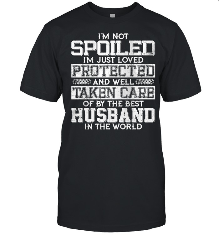 I'm Not Spoiled I'm Just Loved Protected And Well Taken Care Od By The Best Husband In The World shirt
