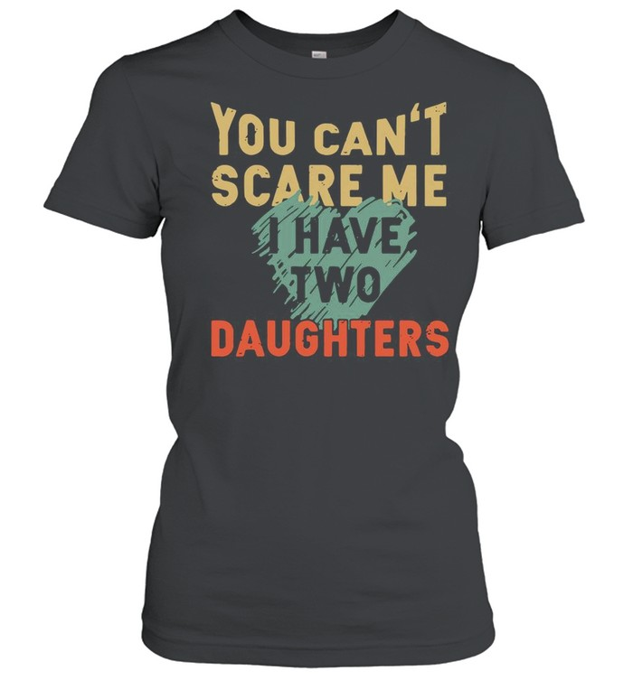 You Can't Scare Me I Have Two Daughters shirt Classic Women's T-shirt