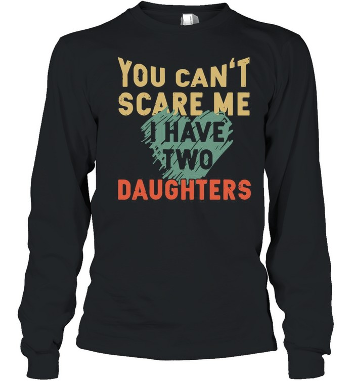 You Can't Scare Me I Have Two Daughters shirt Long Sleeved T-shirt