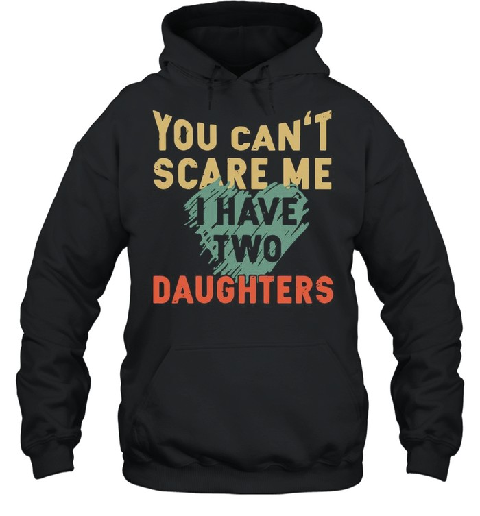 You Can't Scare Me I Have Two Daughters shirt Unisex Hoodie