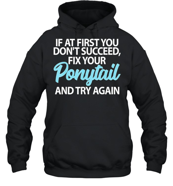 If At First You Dont Succeed Fix Your Ponytail First And Try shirt Unisex Hoodie