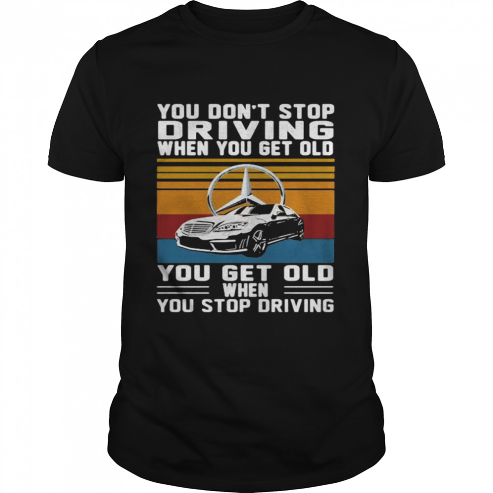 You Don't Stop Driving When You Get Old You Get Old When You Stop Driving Mercedes Car Vintage shirt