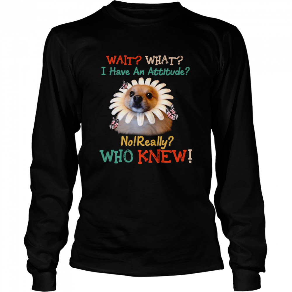Dog Wait What I Have An Attitude No Really Who Knew West Highland Pomeranian T-shirt Long Sleeved T-shirt
