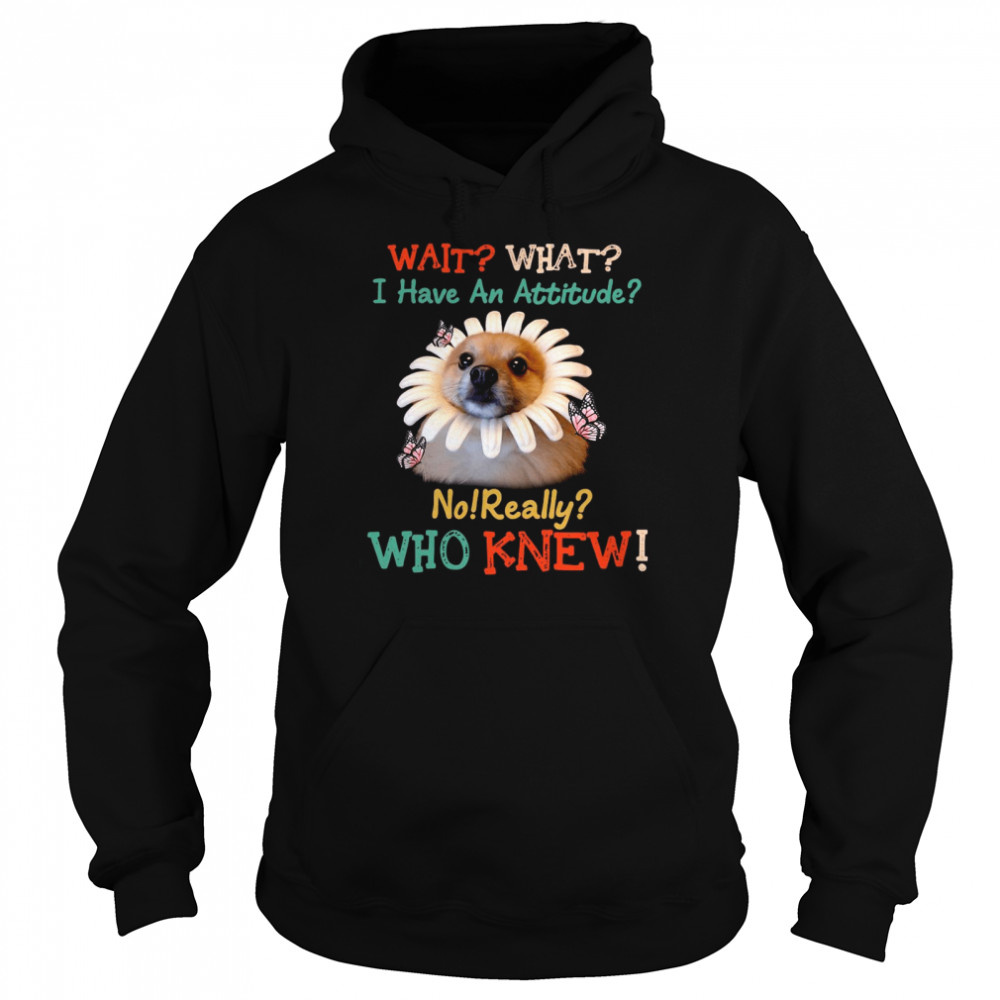 Dog Wait What I Have An Attitude No Really Who Knew West Highland Pomeranian T-shirt Unisex Hoodie