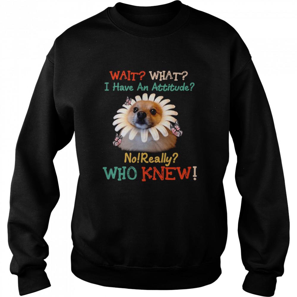 Dog Wait What I Have An Attitude No Really Who Knew West Highland Pomeranian T-shirt Unisex Sweatshirt