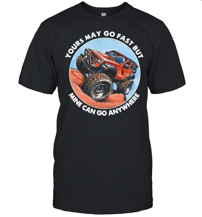 Your May Go Fast But Mine Can Go Anywhere shirt