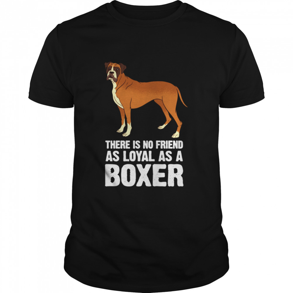 There is no Friend as Loyal as a Boxer Dog Breed shirt