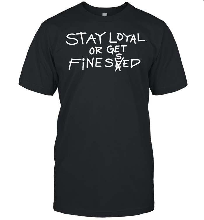 Stay loyal or get finessed shirt