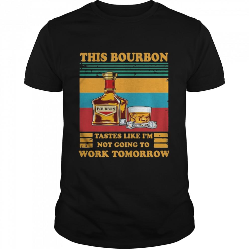 This Bourbon tastes like I'm not going to work tomorrow vintage shirt
