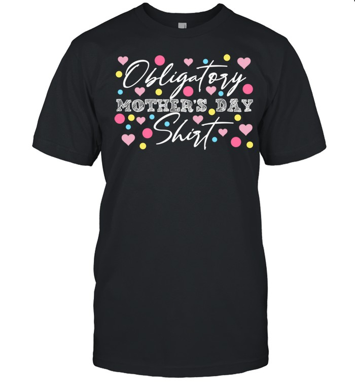 Obligatory Mothers Day Moms Day Mamas Apparel Shirt