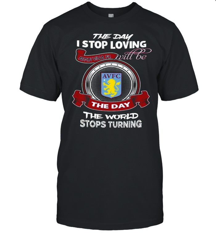 The Day I Stop Loving Aston Villa Fc Will Be The Day The World Stops Turning shirt