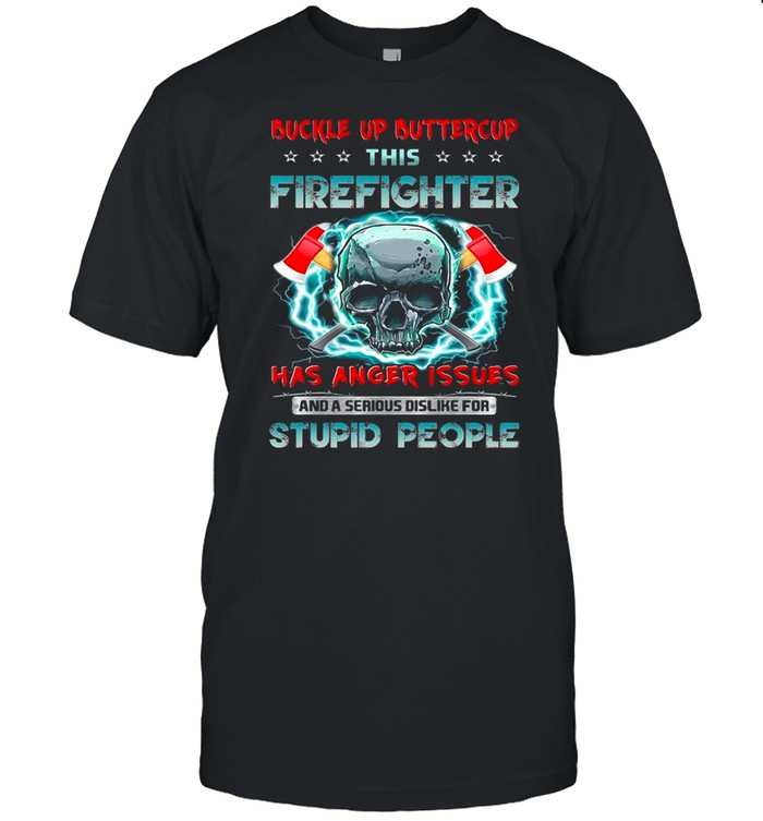 Skull buckle up buttercup this firefighter has anger issues and a serious dislike for stupid people shirt