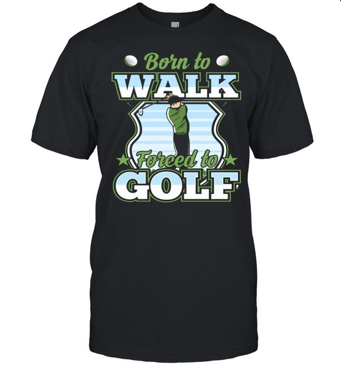 Born To Walk Forced To Golf Golfer Ball Best Joke Shirt