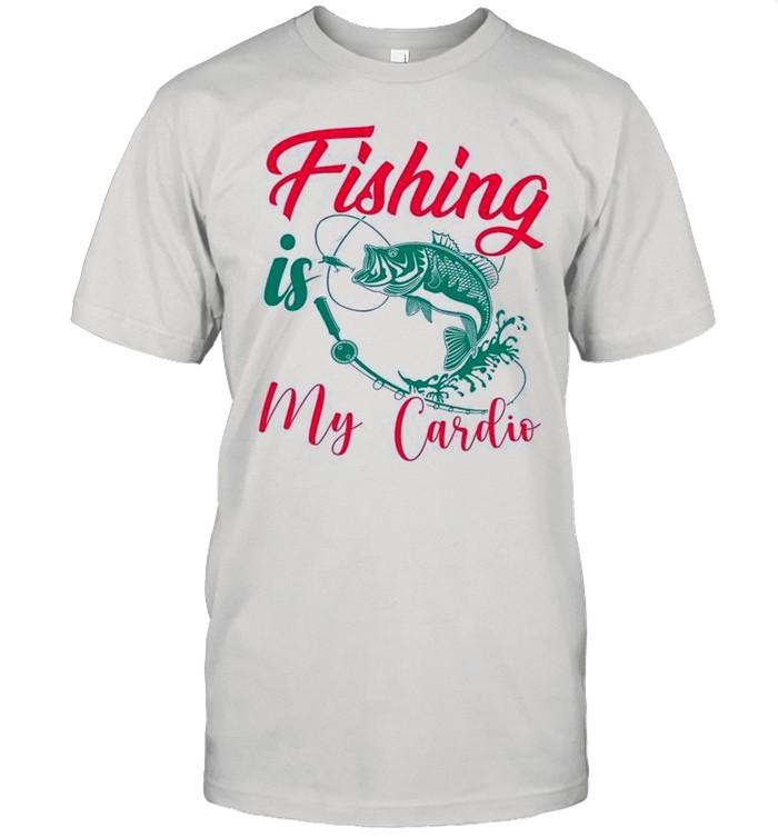 Fishing Is My Cardio shirt