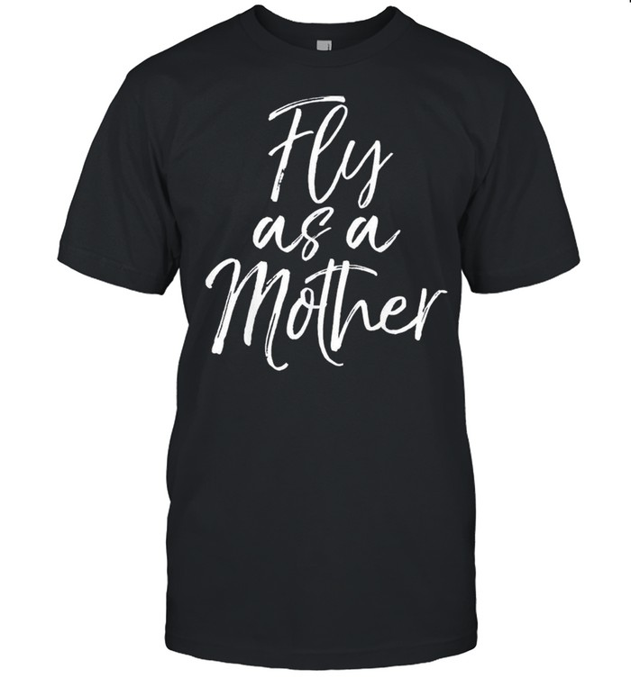 Mothers Day Quote for Mom Saying Cute Fly as a Mother shirt