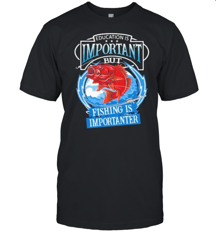 Education Is Important But Fishing Is Importanter Shirt