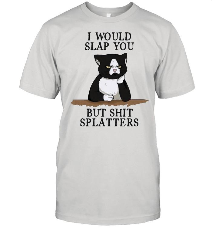 Cat I would slap you but shit splatters shirt