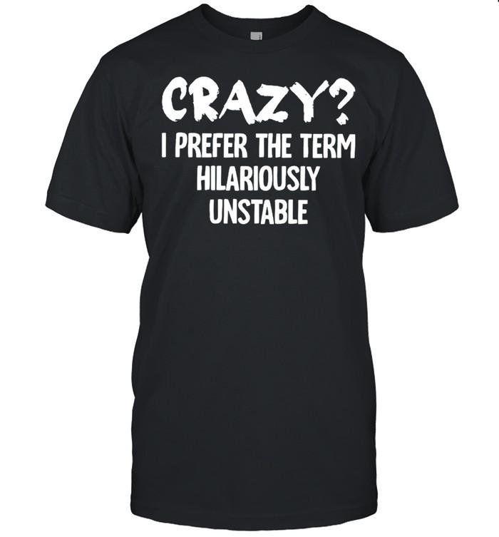 Crazy I prefer the term hilariously unstable shirt