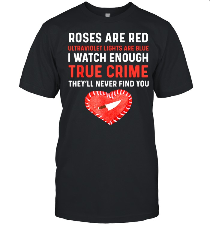 Roses Are Red Ultraviolet Lights Are Blue True Crime shirt
