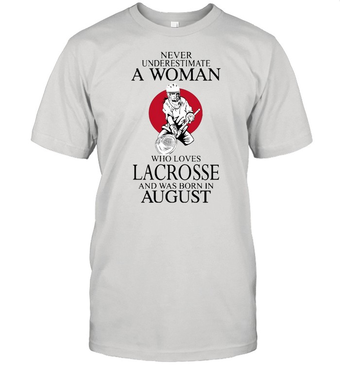 Never Underestimate A Woman Who Loves Lacrosse And Was Born In August shirt