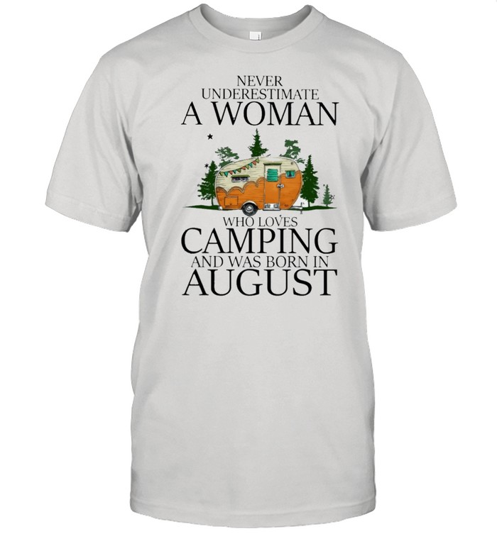 Never underestimate a woman who loves camping and was born in August shirt