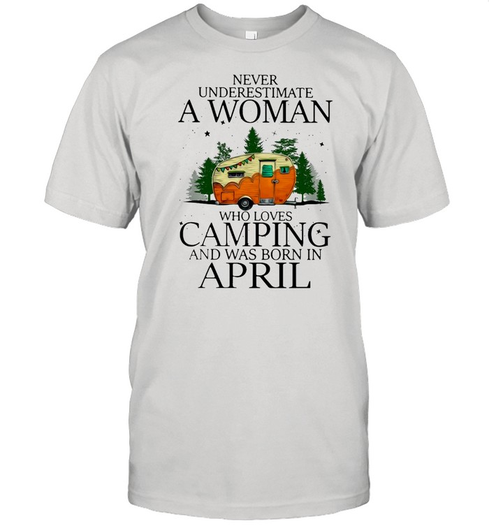 Never Underestimate A Woman Who Loves Camping And Was Born In April T-shirt