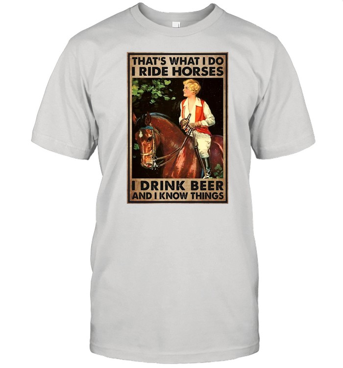 Girl And Beer That's What I Do I Ride Horses I Drink Beer And I Know Things T-shirt