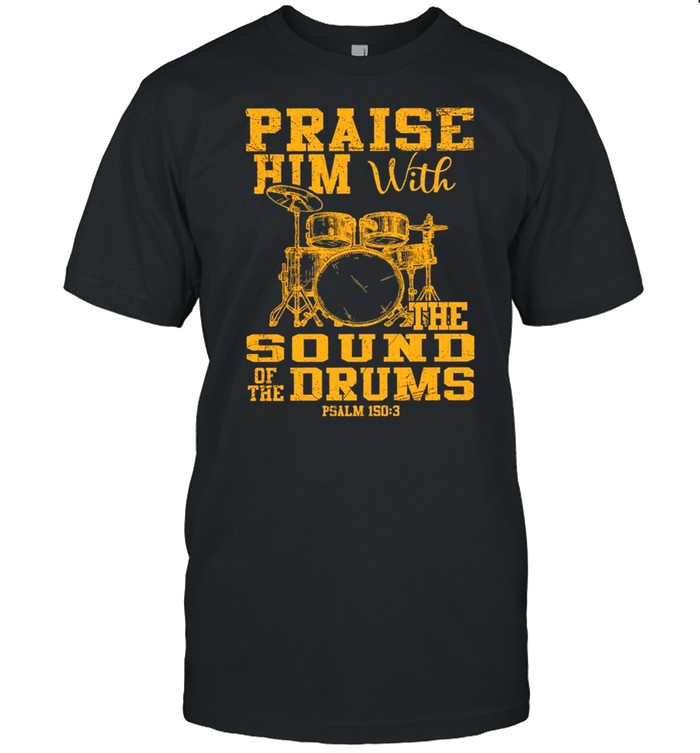 Praise Him With The Sound Of The Drums t-shirt
