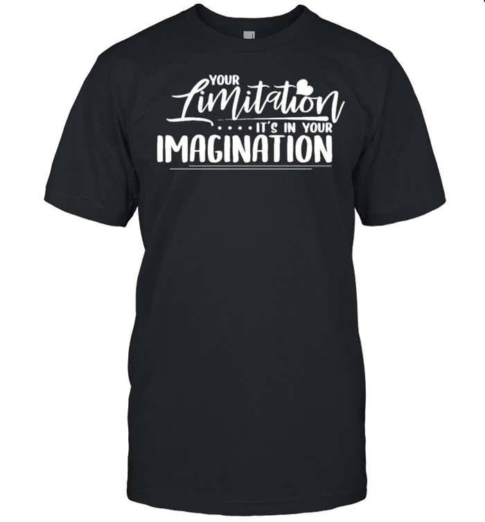 Your limitation its in your imagination shirt