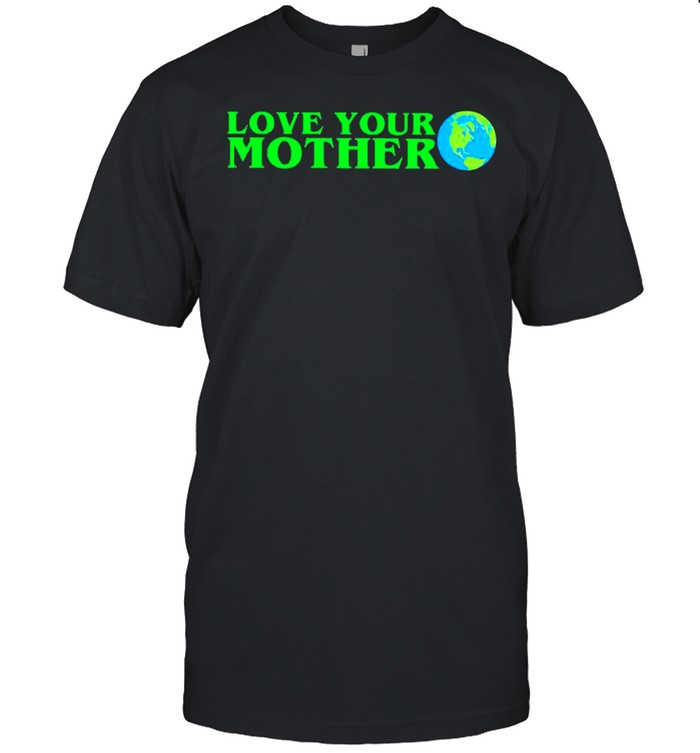 Earth love your mother shirt
