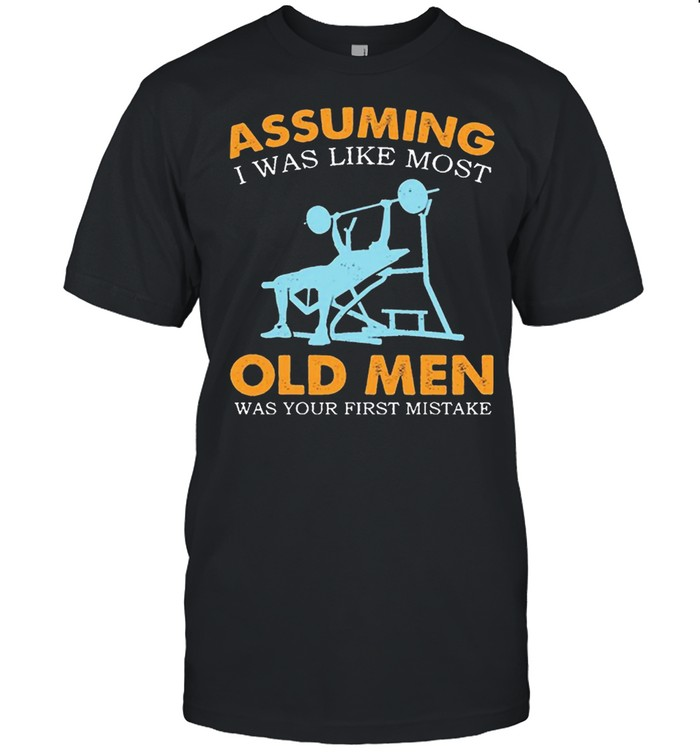 Weight Lifting Assuming I Was Like Most Old Men Was Your First Mistake shirt