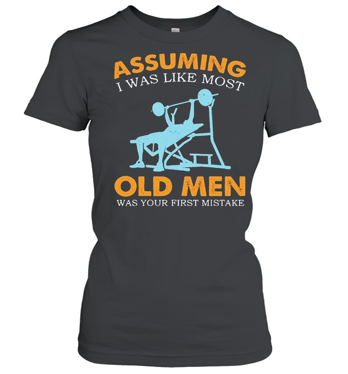 Weight Lifting Assuming I Was Like Most Old Men Was Your First Mistake shirt Classic Women's T-shirt