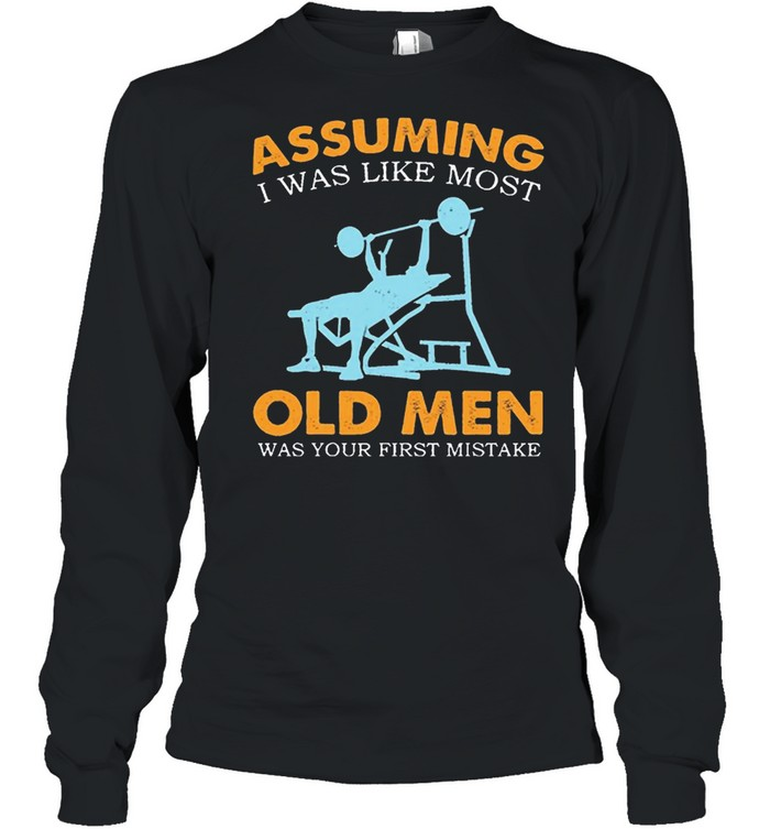 Weight Lifting Assuming I Was Like Most Old Men Was Your First Mistake shirt Long Sleeved T-shirt