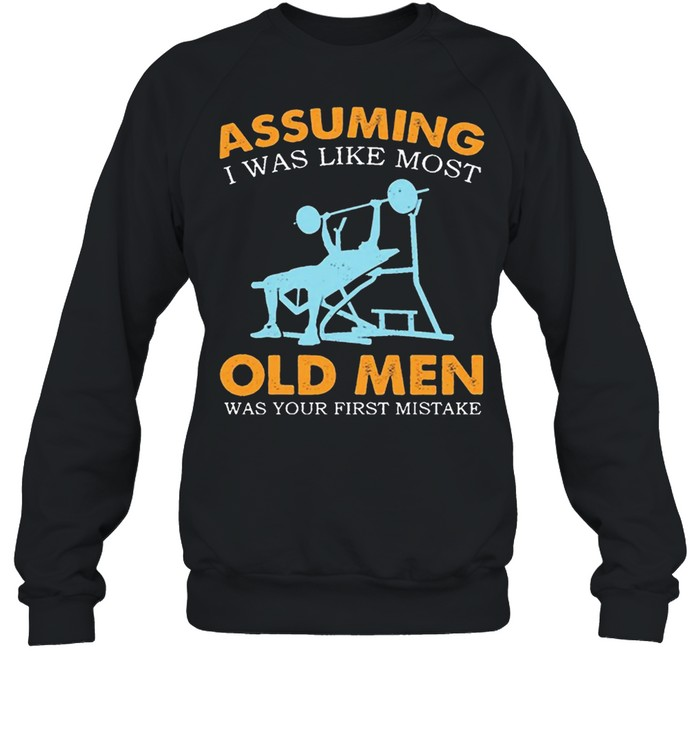 Weight Lifting Assuming I Was Like Most Old Men Was Your First Mistake shirt Unisex Sweatshirt