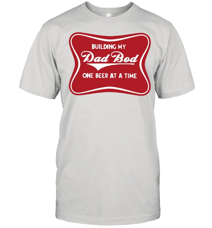 Building my dad bod one beer at a time shirt