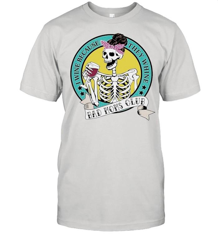 Skeleton I Wine Because They Whine Bad Mom Club shirt
