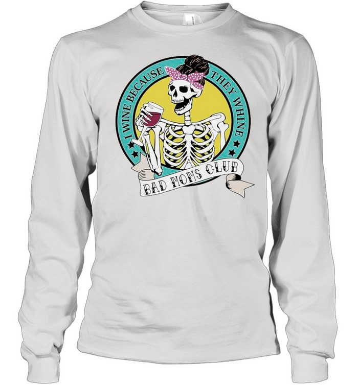 Skeleton I Wine Because They Whine Bad Mom Club shirt Long Sleeved T-shirt