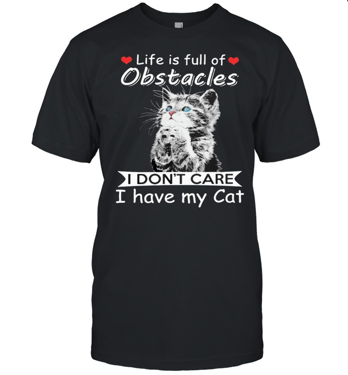 Life Is Full Of Obstacles I Dont Care I Have My Cat shirt