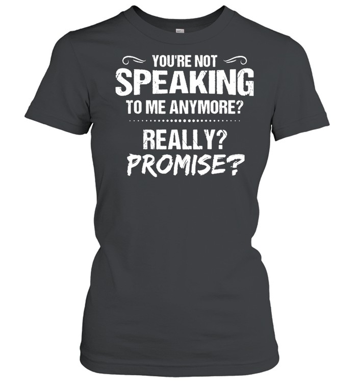 Youre Not Speaking To Me Anymore Really Promise shirt Classic Women's T-shirt