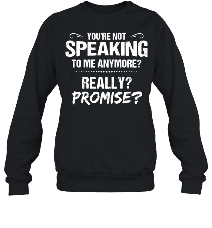 Youre Not Speaking To Me Anymore Really Promise shirt Unisex Sweatshirt