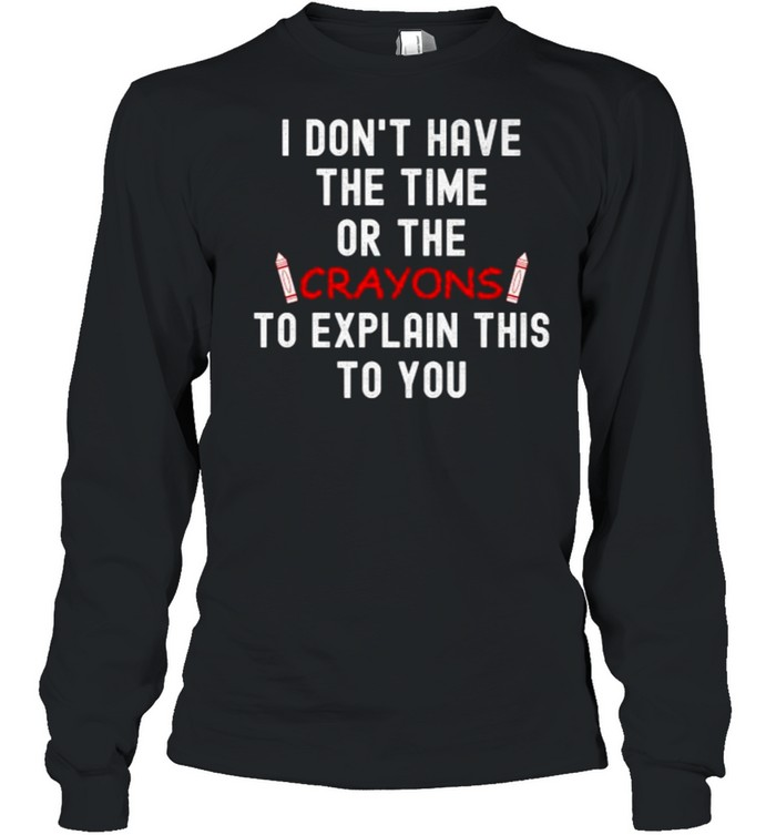 I DON'T HAVE THE TIME OR THE CRAYONS TO EXPLAIN THIS TO YOU T- Long Sleeved T-shirt